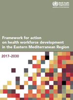 The framework for action on health workforce development in the Eastern Mediterranean Region 2017-2030