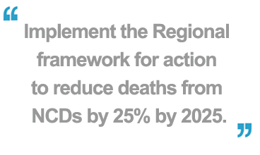 Implement the Regional framework for action to reduce deaths from NCDs by 25% by 2025
