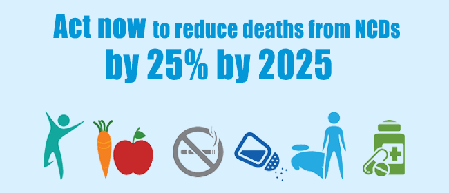 Act now to reduce deaths from NCDs by 25% by 2025